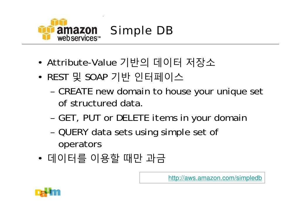 Simple DB  • Attribute-Value 기반의 데이터 저장소 • REST 및 SOAP 기반 인터페이스    – CREATE new domain to house your unique set      of st...