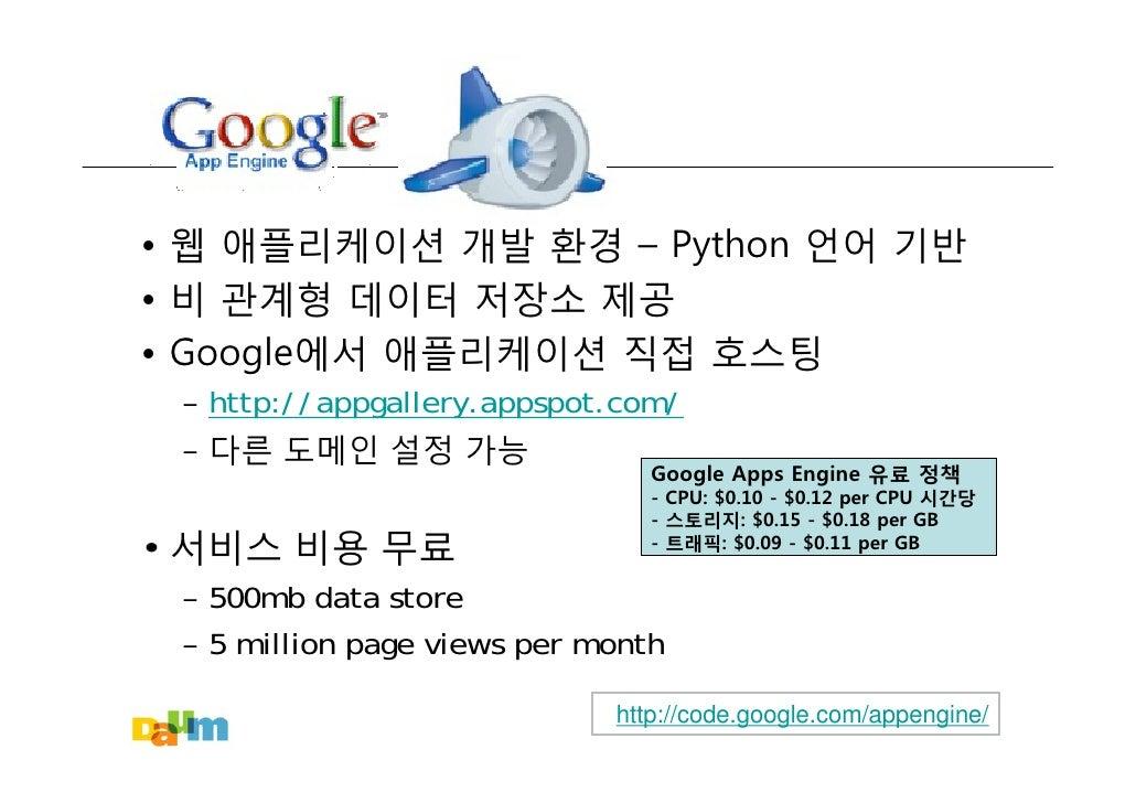 • 웹 애플리케이션 개발 환경 – Python 언어 기반 • 비 관계형 데이터 저장소 제공 • Google에서 애플리케이션 직접 호스팅  – http://appgallery.appspot.com/  – 다른 도메인 설정...
