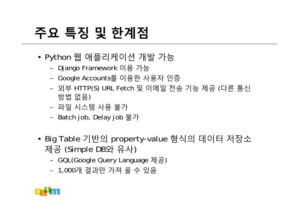 주요 특징 및 한계점 • Python 웹 애플리케이션 개발 가능   – Django Framework 이용 가능   – Google Accounts를 이용한 사용자 인증   – 외부 HTTP(S) URL Fetch 및 ...