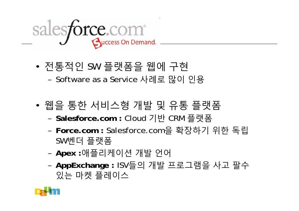 • 전통적인 SW 플랫폼을 웹에 구현  – Software as a Service 사례로 많이 인용   • 웹을 통한 서비스형 개발 및 유통 플랫폼  – Salesforce.com : Cloud 기반 CRM 플랫폼  –...