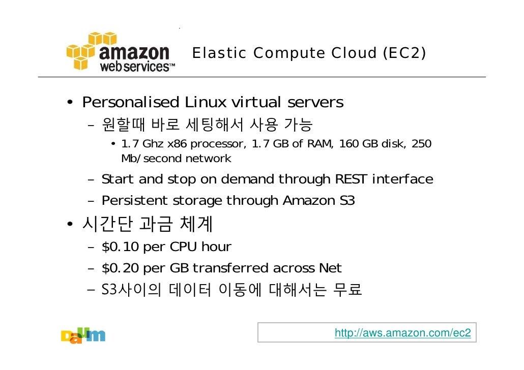 Elastic Compute Cloud (EC2)   • Personalised Linux virtual servers   – 원할때 바로 세팅해서 사용 가능      • 1.7 Ghz x86 processor, 1.7...