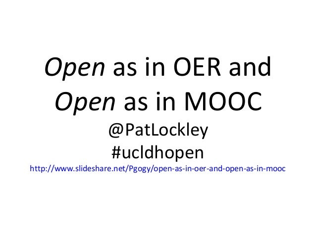 Open as in OER and Open as in MOOC @PatLockley #ucldhopen  http://www.slideshare.net/Pgogy/open-as-in-oer-and-open-as-in-m...