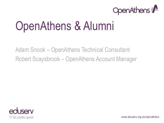 www.eduserv.org.uk/openathens OpenAthens & Alumni Adam Snook – OpenAthens Technical Consultant Robert Scaysbrook – OpenAth...