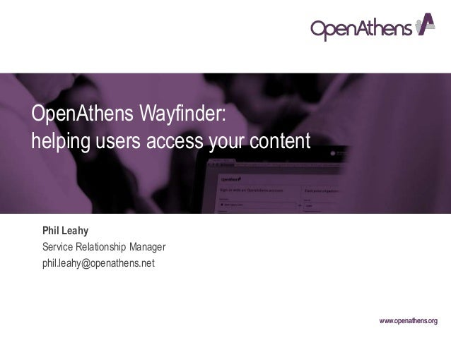 www.openathens.orgwww.openathens.org OpenAthens Wayfinder: helping users access your content Phil Leahy Service Relationsh...