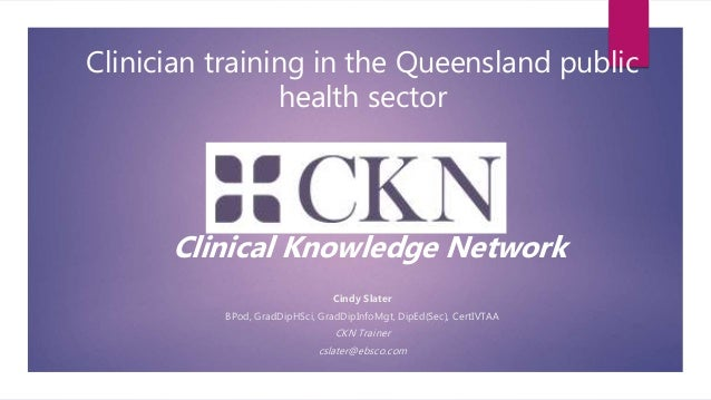 Clinician training in the Queensland public health sector Clinical Knowledge Network Cindy Slater BPod, GradDipHSci, GradD...