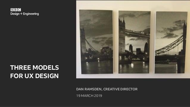 DAN RAMSDEN, CREATIVE DIRECTOR 19 MARCH 2019 THREE MODELS FOR UX DESIGN
