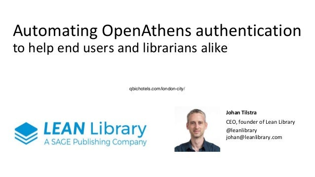 Automating OpenAthens authentication to help end users and librarians alike Johan Tilstra CEO, founder of Lean Library @le...