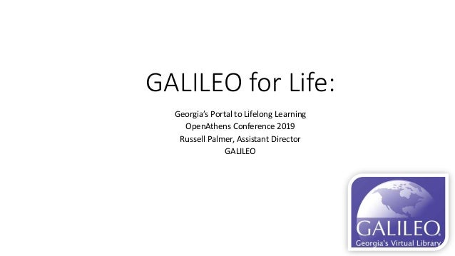 GALILEO for Life: Georgia's Portal to Lifelong Learning OpenAthens Conference 2019 Russell Palmer, Assistant Director GALI...