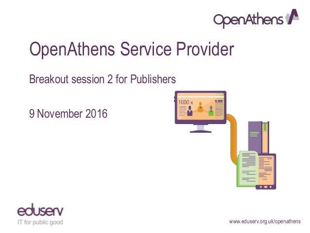 www.eduserv.org.uk/openathens OpenAthens Service Provider Breakout session 2 for Publishers 9 November 2016