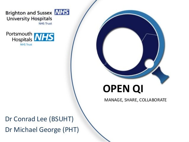 OPEN QI MANAGE, SHARE, COLLABORATE  Dr Conrad Lee (BSUHT) Dr Michael George (PHT)