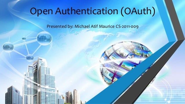 Open Authentication (OAuth) Presented by: Michael Atif Maurice CS-2011-009