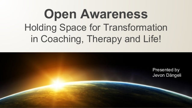 Open Awareness Holding Space for Transformation in Coaching, Therapy and Life! Presented by Jevon Dӓngeli