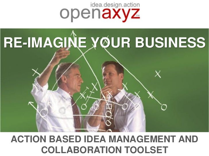 RE-IMAGINE YOUR BUSINESSACTION BASED IDEA MANAGEMENT AND     COLLABORATION TOOLSET