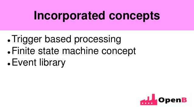 Incorporated concepts  Trigger based processing  Finite state machine concept  Event library