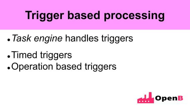 Trigger based processing  Task engine handles triggers  Timed triggers  Operation based triggers