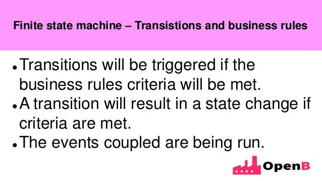 Finite state machine  Transitions will be triggered if the business rules criteria will be met.  A transition will resul...