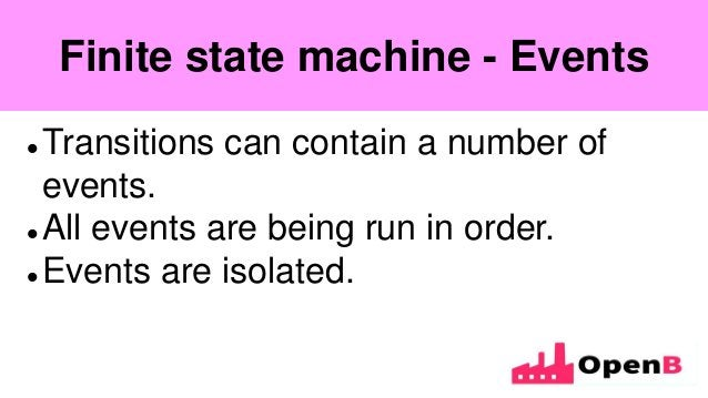 Finite state machine  Transitions can contain a number of events.  All events are being run in order.  Events are isola...