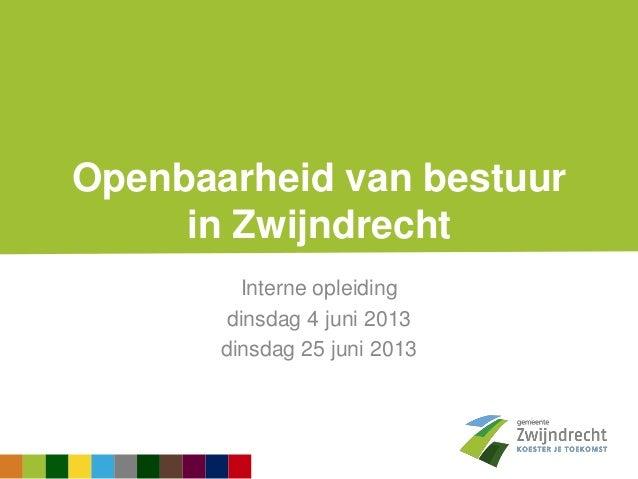 Openbaarheid van bestuurin ZwijndrechtInterne opleidingdinsdag 4 juni 2013dinsdag 25 juni 2013