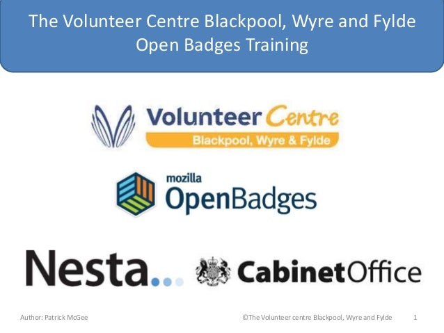 The Volunteer Centre Blackpool, Wyre and Fylde Open Badges Training Author: Patrick McGee ©The Volunteer centre Blackpool,...