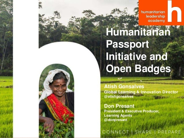 Humanitarian Passport Initiative and Open Badges Atish Gonsalves Global Learning & Innovation Director @atishgonsalves Don...