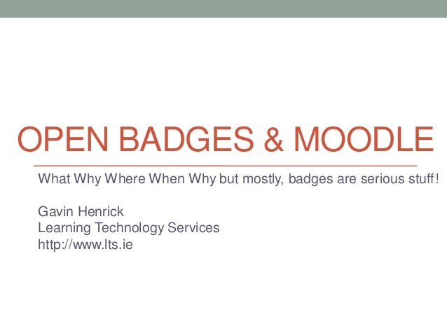 OPEN BADGES & MOODLE What Why Where When Why but mostly, badges are serious stuff! Gavin Henrick Learning Technology Servi...
