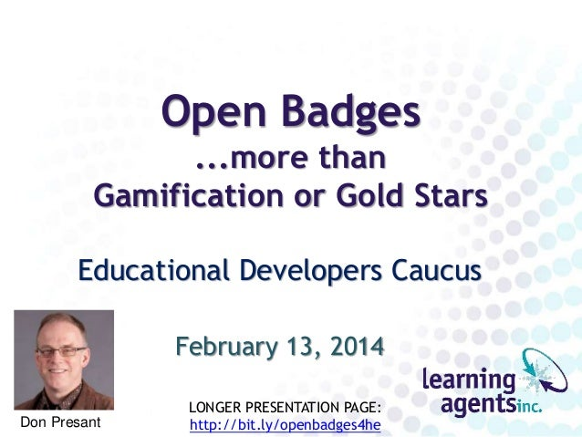 Open Badges ...more than Gamification or Gold Stars Educational Developers Caucus February 13, 2014 Don Presant LONGER PRE...