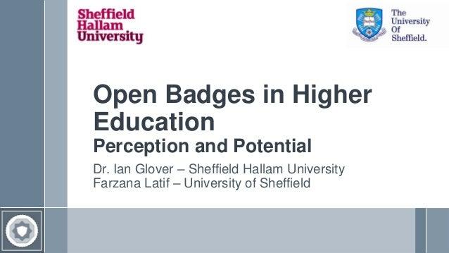 Open Badges in Higher Education Perception and Potential Dr. Ian Glover – Sheffield Hallam University Farzana Latif – Univ...