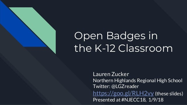 Open Badges in the K-12 Classroom Lauren Zucker Northern Highlands Regional High School Twitter: @LGZreader https://goo.gl...