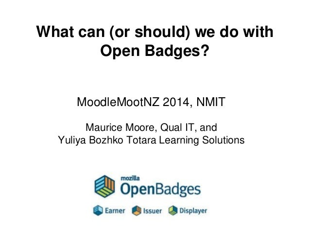 What can (or should) we do with Open Badges?  MoodleMootNZ 2014, NMIT  Maurice Moore, Qual IT, and  Yuliya Bozhko Totara L...