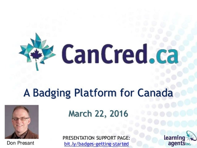 A Badging Platform for Canada March 22, 2016 Don Presant PRESENTATION SUPPORT PAGE: bit.ly/badges-getting-started