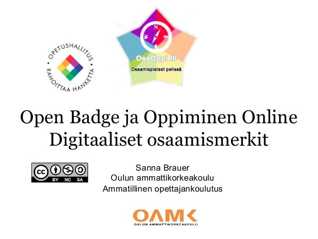 Open Badge ja Oppiminen Online Digitaaliset osaamismerkit Sanna Brauer Oulun ammattikorkeakoulu Ammatillinen opettajankoul...