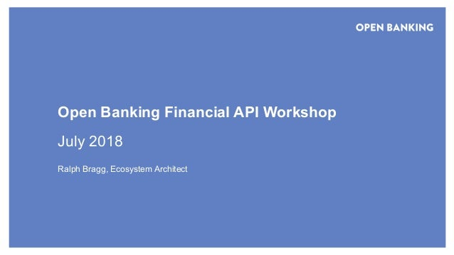 © Open Banking Limited 2018 Open Banking Financial API Workshop July 2018 Ralph Bragg, Ecosystem Architect