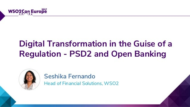 Head of Financial Solutions, WSO2 Digital Transformation in the Guise of a Regulation - PSD2 and Open Banking Seshika Fern...