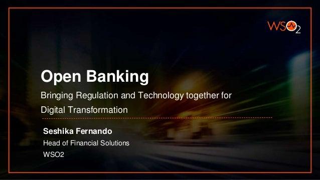 Open Banking Bringing Regulation and Technology together for Digital Transformation Seshika Fernando Head of Financial Sol...