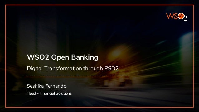 WSO2 Open Banking Digital Transformation through PSD2 Seshika Fernando Head - Financial Solutions