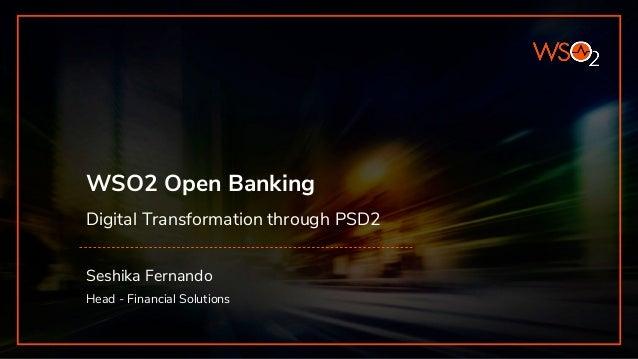 WSO2 Open Banking Digital Transformation through PSD2 Seshika Fernando Head - Financial Solutions