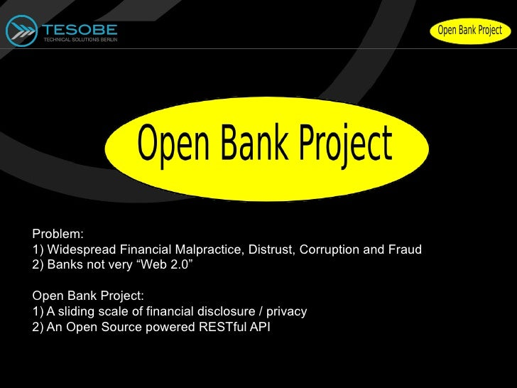 """Problem:1) Widespread Financial Malpractice, Distrust, Corruption and Fraud2) Banks not very """"Web 2.0""""Open Bank Project:1)..."""