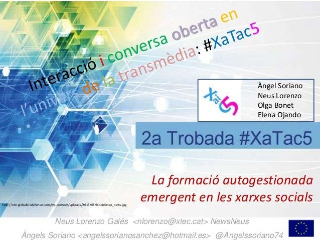 La formació autogestionada emergent en les xarxes socials Neus Lorenzo Galés <nlorenzo@xtec.cat> NewsNeus Àngels Soriano <...