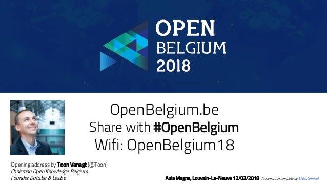 OpenBelgium.be Share with #OpenBelgium Wifi: OpenBelgium18 Aula Magna, Louvain-La-Neuve 12/03/2018 Presentation template b...