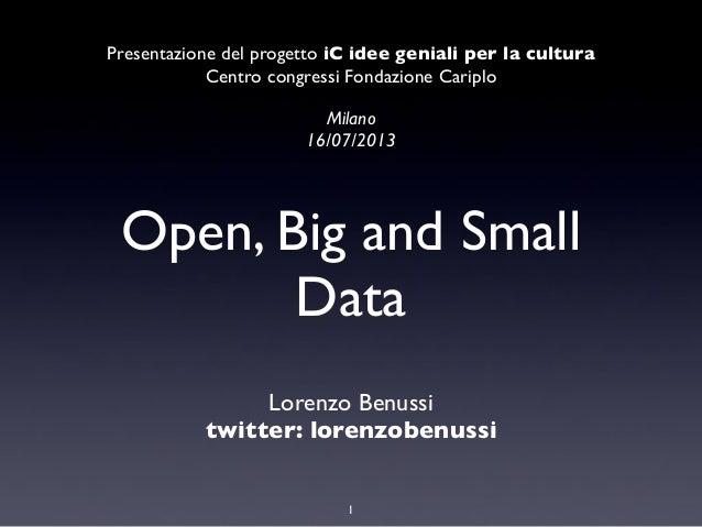 Open, Big and Small Data Lorenzo Benussi twitter: lorenzobenussi 1 Presentazione del progetto iC idee geniali per la cultu...