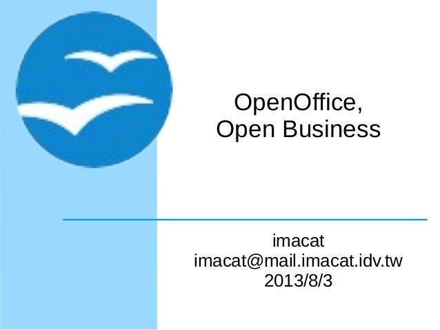 OpenOffice, Open Business imacat imacat@mail.imacat.idv.tw 2013/8/3