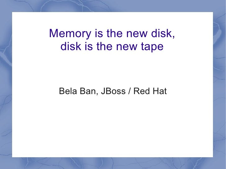 Memory is the new disk, disk is the new tape Bela Ban, JBoss / Red Hat