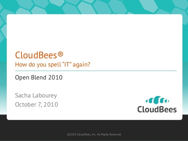 """CloudBees® How do you spell """"IT"""" again? Open Blend 2010 Sacha Labourey October 7, 2010 ©2010 Cloud Bees, Inc. All Rights R..."""
