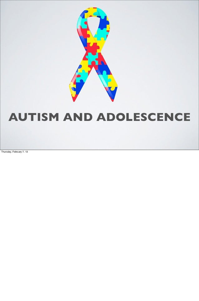 AUTISM AND ADOLESCENCEThursday, February 7, 13