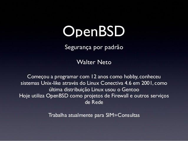 OpenBSDSegurança por padrãoWalter NetoComeçou a programar com 12 anos como hobby, conheceusistemas Unix-like através do Li...