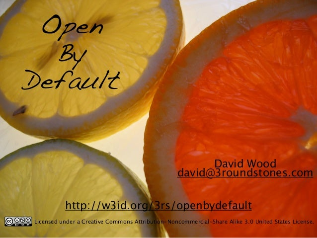 Open  By  Default  David Wood  david@3roundstones.com  http://w3id.org/3rs/openbydefault  Licensed under a Creative Common...