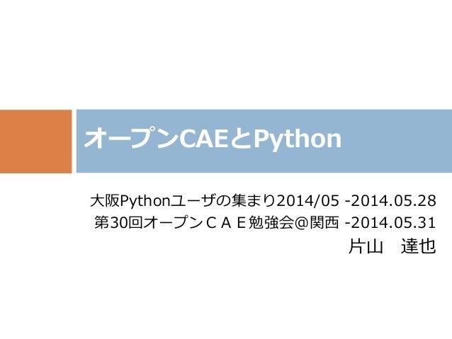 大阪Pythonユーザの集まり2014/05 -2014.05.28 第30回オープンCAE勉強会@関西 -2014.05.31 片山 達也 オープンCAEとPython