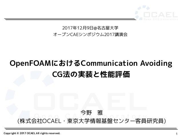 Copyright © 2017 OCAEL All rights reserved. 1 今野 雅 (株式会社OCAEL・東京大学情報基盤センター客員研究員) OpenFOAMにおけるCommunication Avoiding CG法の実装...
