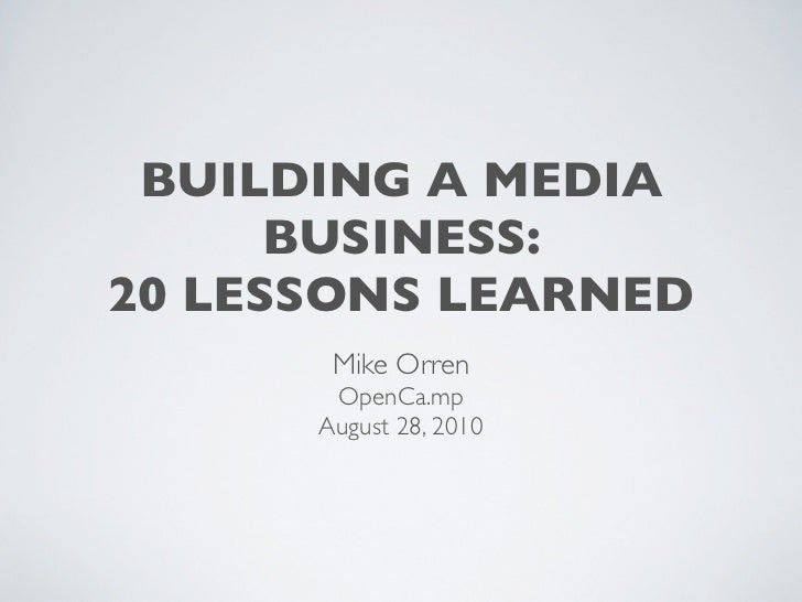 BUILDING A MEDIA       BUSINESS: 20 LESSONS LEARNED        Mike Orren        OpenCa.mp       August 28, 2010