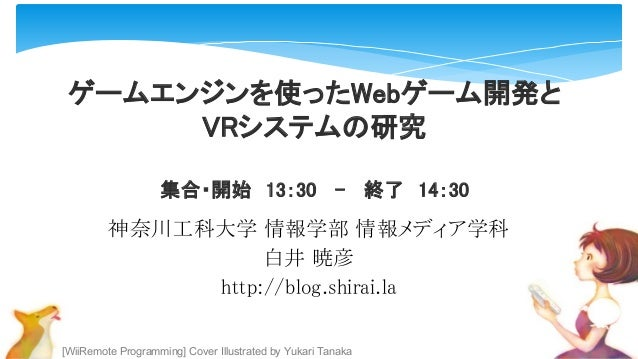 [WiiRemote Programming] Cover Illustrated by Yukari Tanaka ゲームエンジンを使ったWebゲーム開発と VRシステムの研究 集合・開始 13:30 - 終了 14:30 神奈川工科大学 情...
